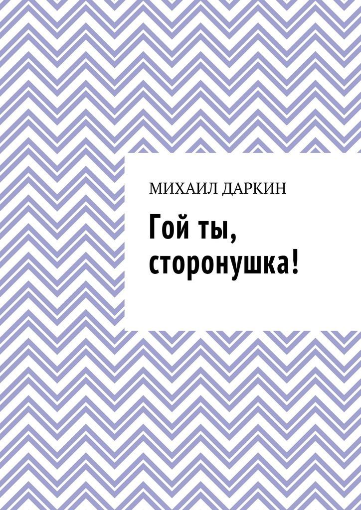 Михаил Даркин Гой ты, сторонушка! коршунов михаил павлович школьная вселенная