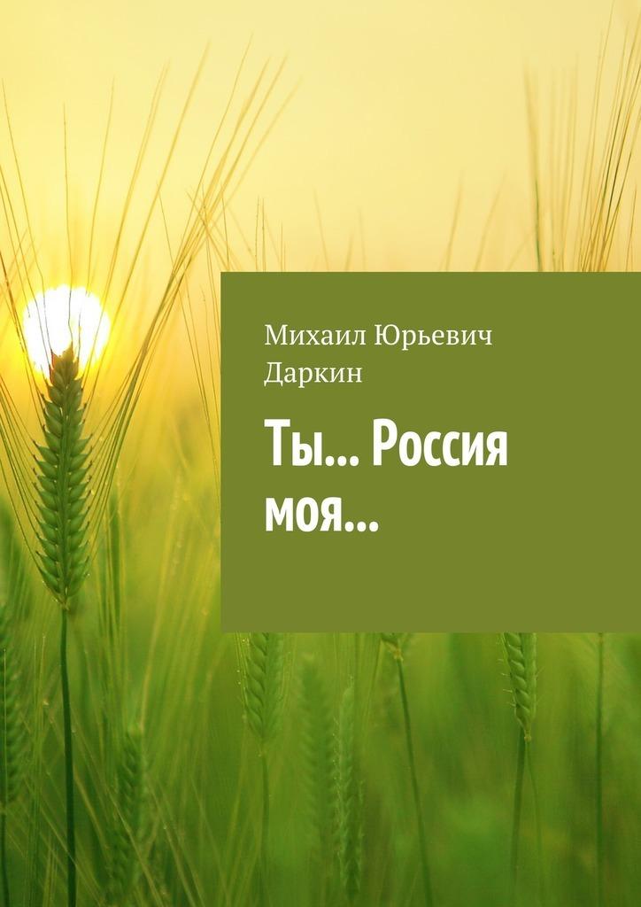 Михаил Юрьевич Даркин Ты… Россия моя… ты россия моя