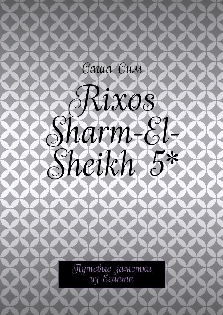 Саша Сим Rixos Sharm-El-Sheikh 5*. Путевые заметки изЕгипта саша сим royal albatros moderna 5 путевые заметки из египта