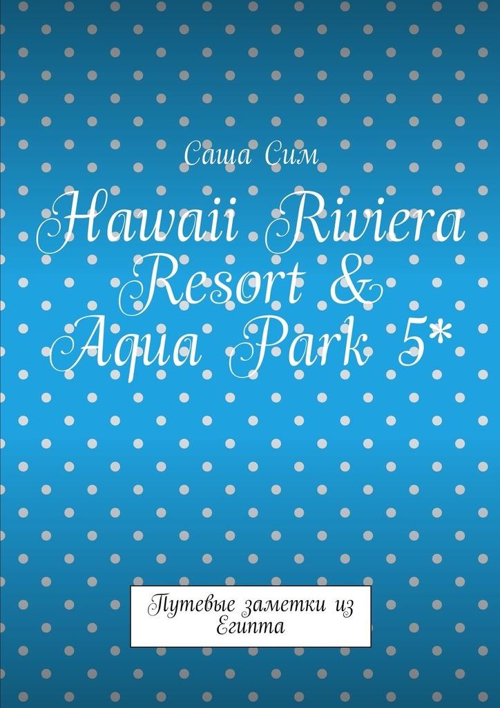 Саша Сим Hawaii Riviera Resort & Aqua Park 5*. Путевые заметки из Египта саша сим royal albatros moderna 5 путевые заметки из египта