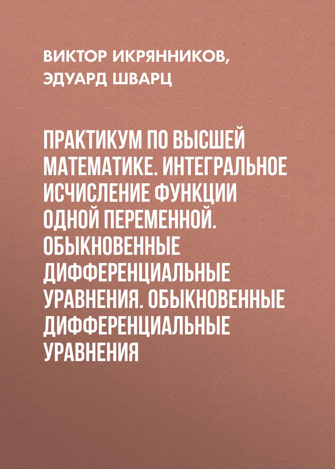 Виктор Икрянников Практикум по высшей математике. Интегральное исчисление функции одной переменной. Обыкновенные дифференциальные уравнения. Обыкновенные дифференциальные уравнения