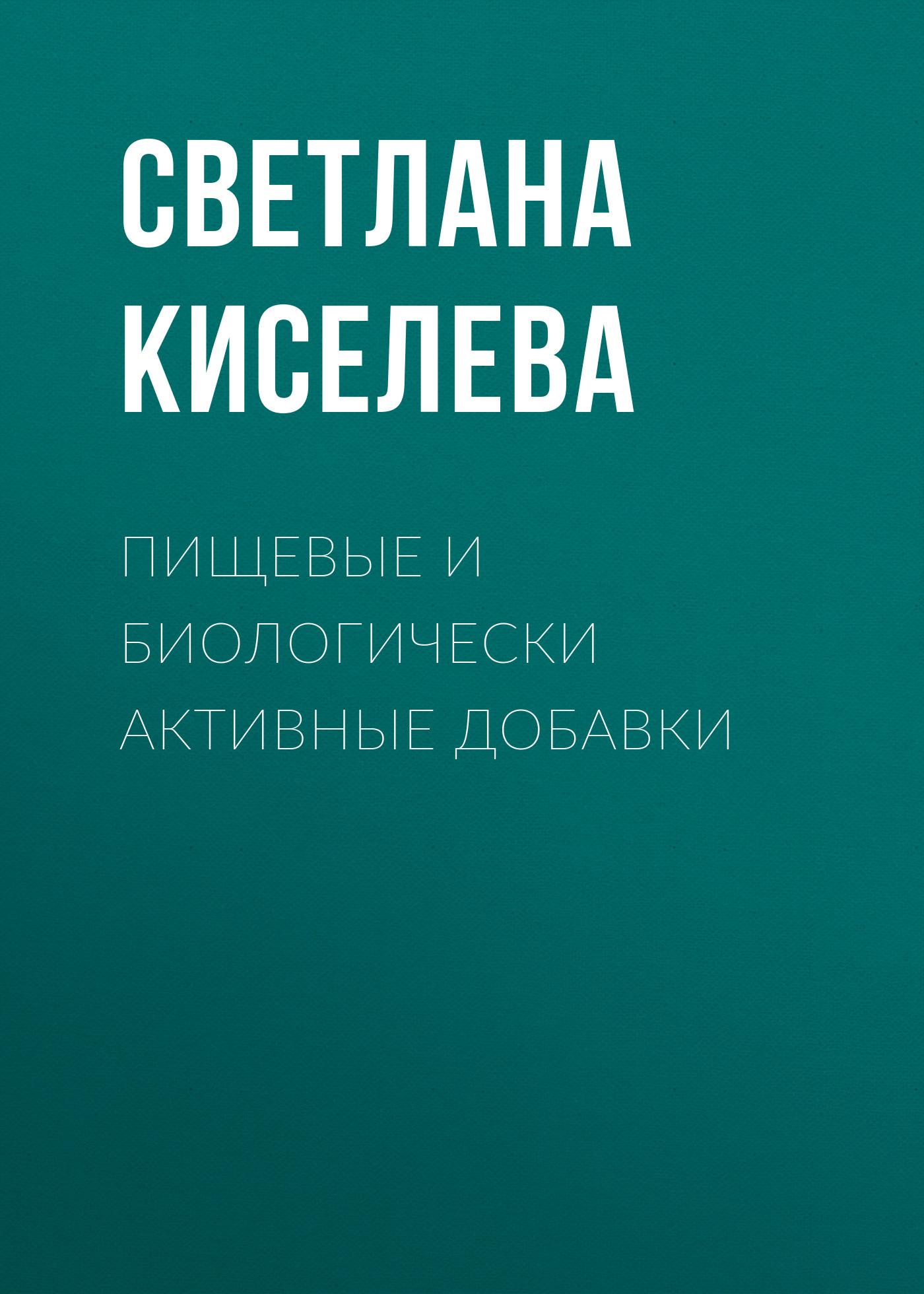 Светлана Киселева Пищевые и биологически активные добавки биологически активные добавки