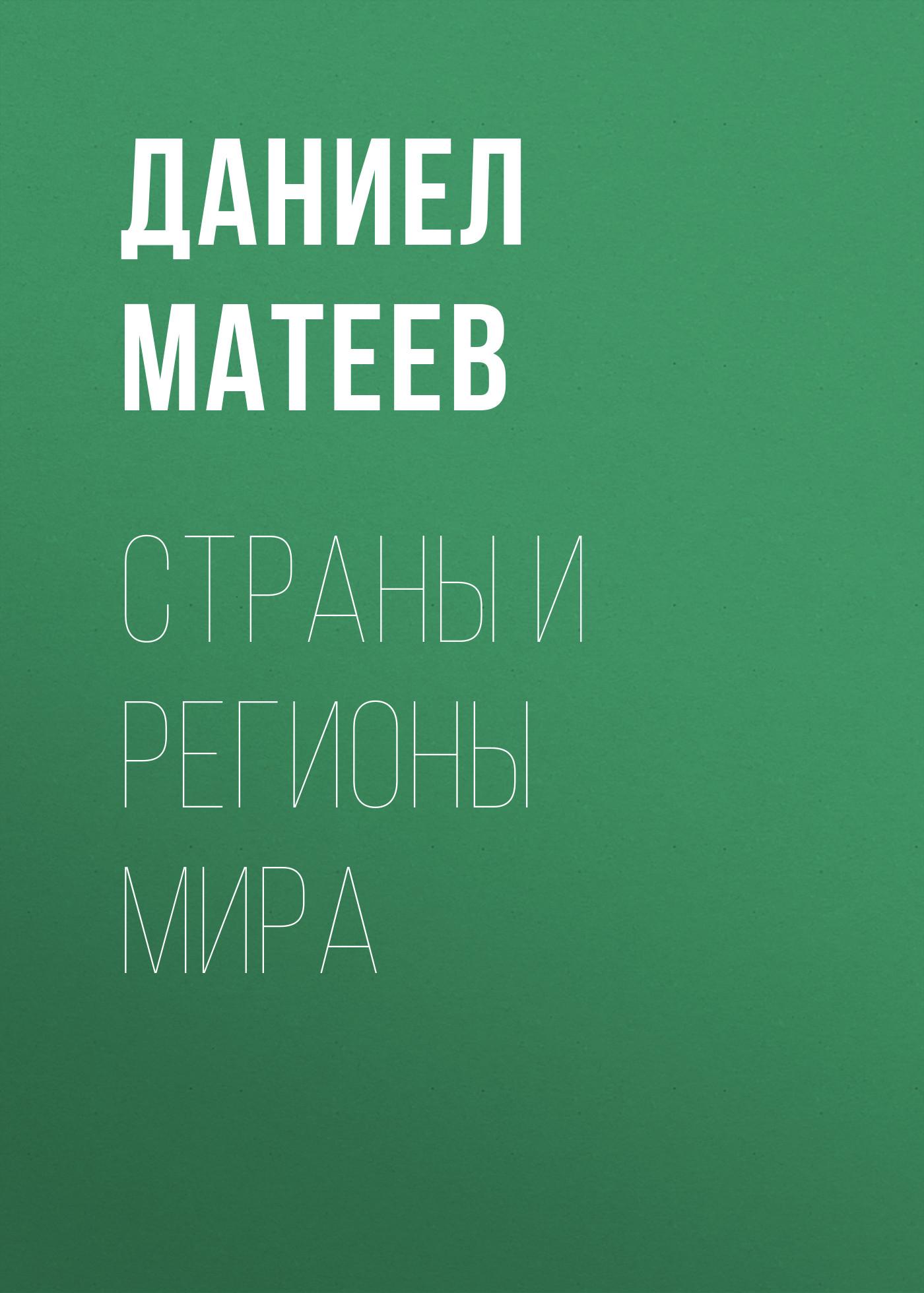 Даниел Матеев Страны и регионы мира даниел матеев страны и регионы мира