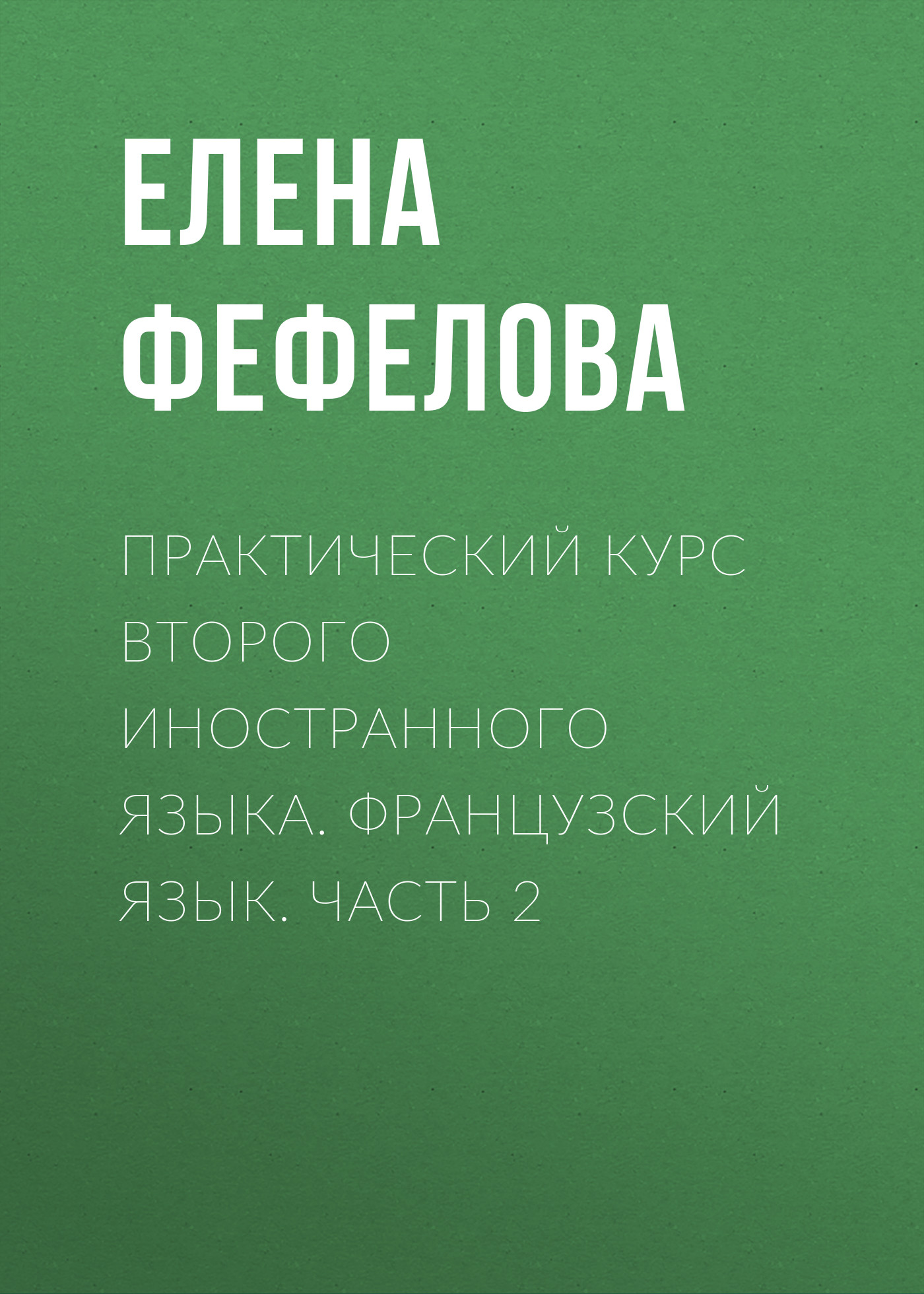 все цены на Елена Фефелова Практический курс второго иностранного языка. Французский язык. Часть 2 онлайн