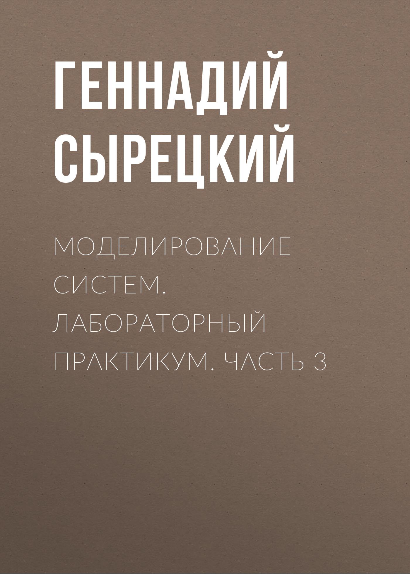 Геннадий Сырецкий Моделирование систем. Лабораторный практикум. Часть 3 ю б сениченков моделирование систем практикум по компьютерному моделированию