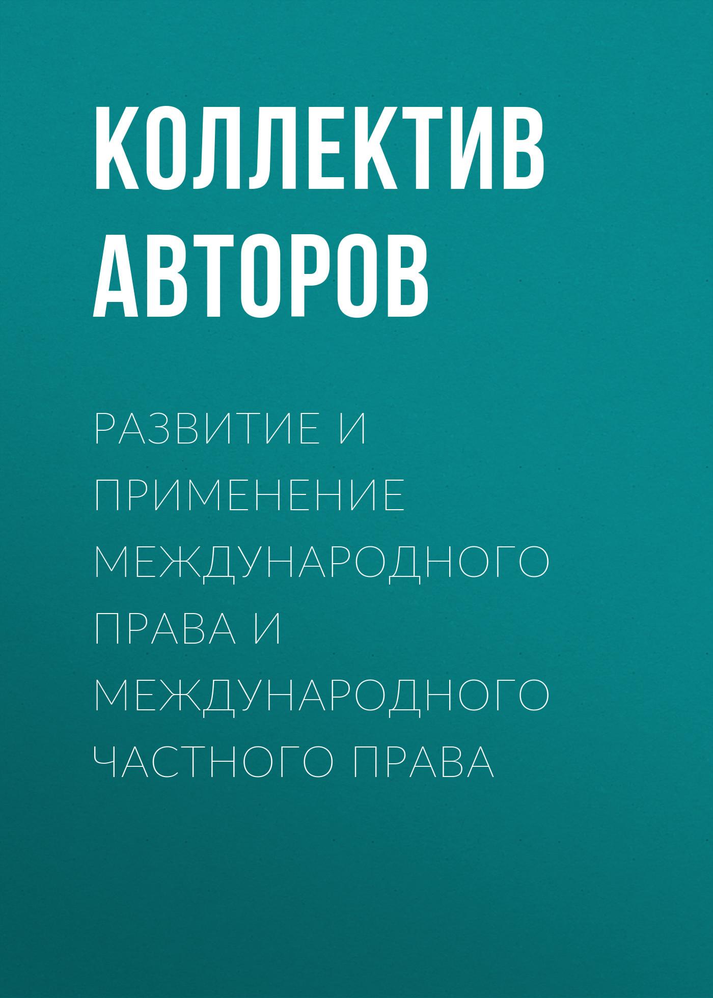 Коллектив авторов Развитие и применение международного права и международного частного права