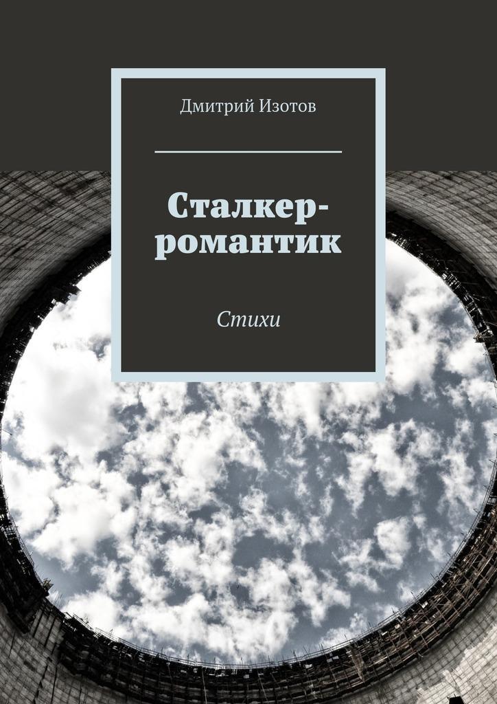 Дмитрий Изотов Сталкер-романтик. Стихи