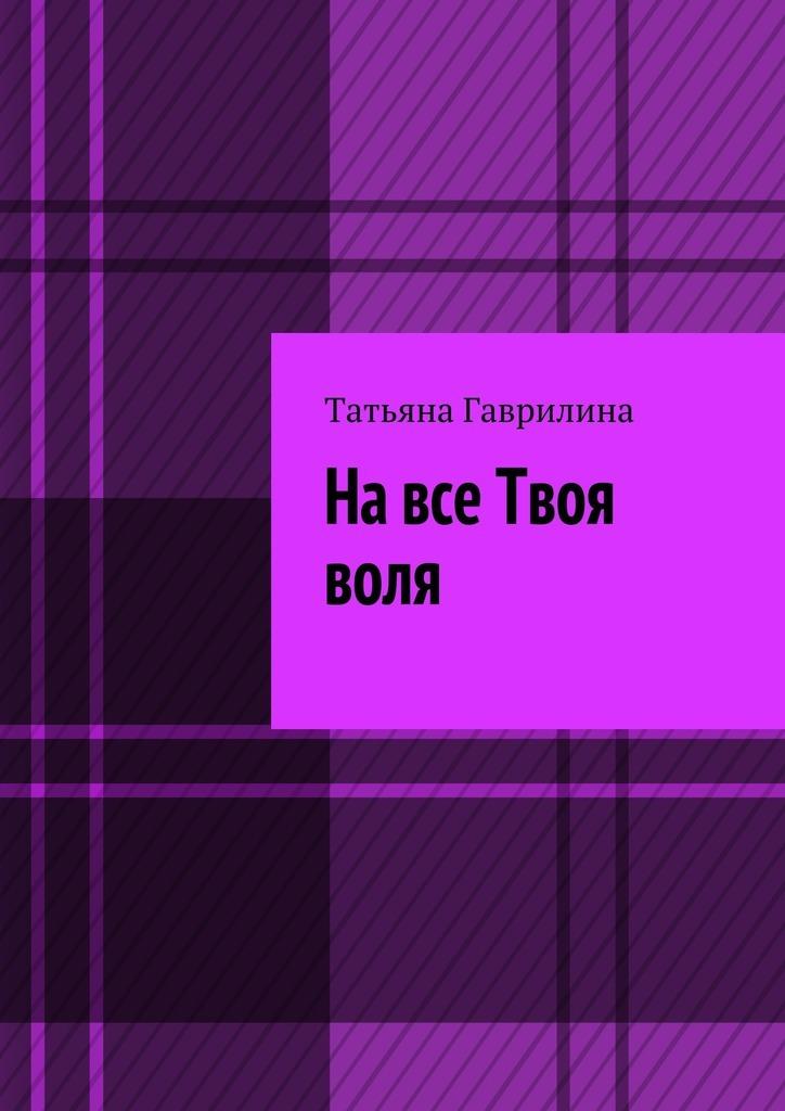 Татьяна Гаврилина На все Твоя воля. Исторические новеллы елена имена женщин россии