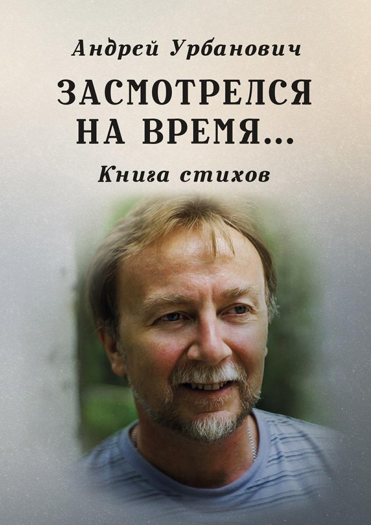 Андрей Урбанович Засмотрелся на время… Книга стихов