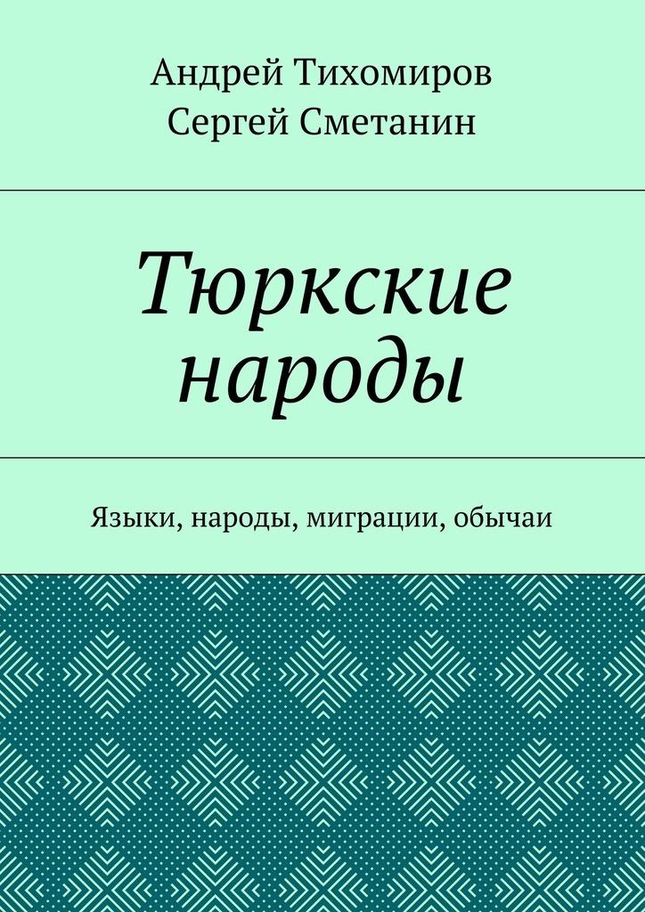 Тюркские народы. Языки, народы, миграции, обычаи_Андрей Тихомиров