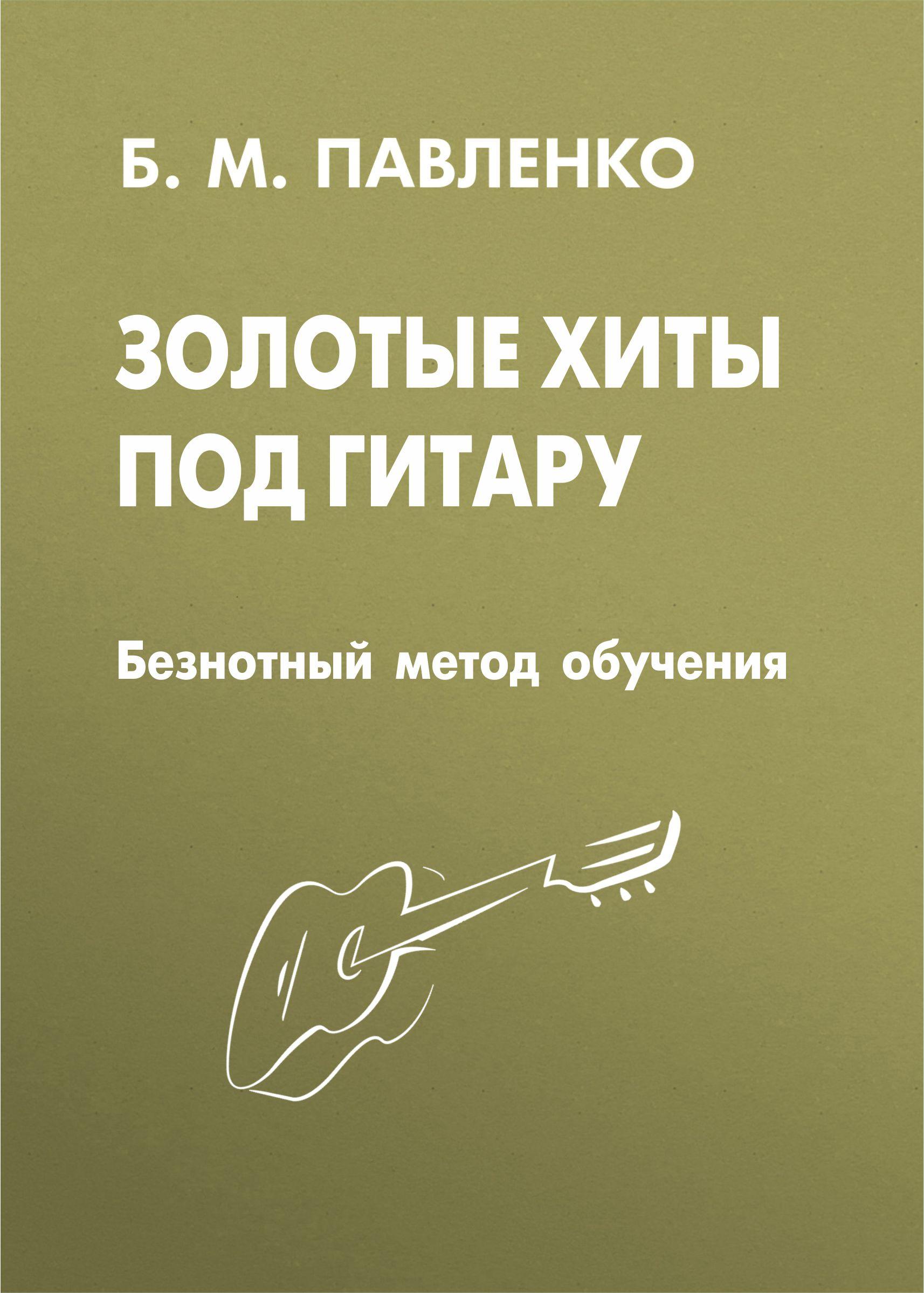 Золотые хиты под гитару. Безнотный метод обучения_Б. М. Павленко