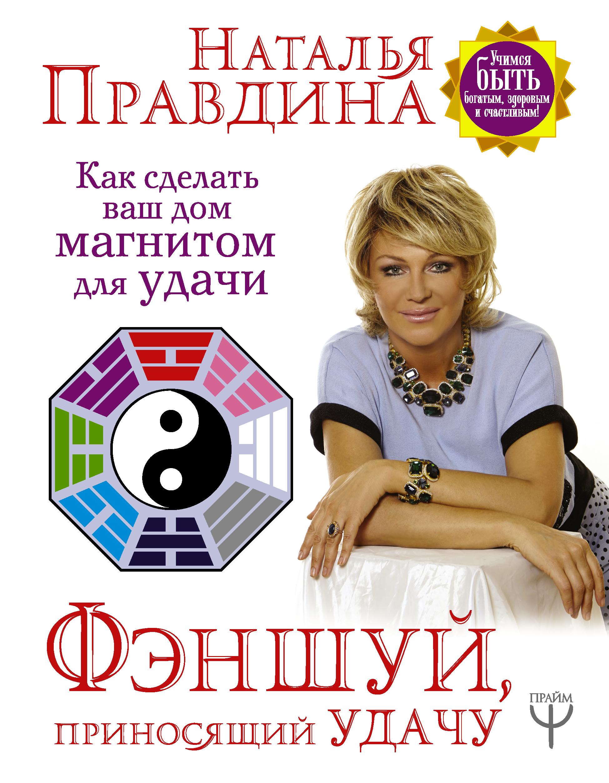 Наталия Правдина Фэншуй, приносящий удачу. Как сделать ваш дом магнитом для удачи правдина н фэншуй приносящий удачу как сделать ваш дом магнитом для удачи
