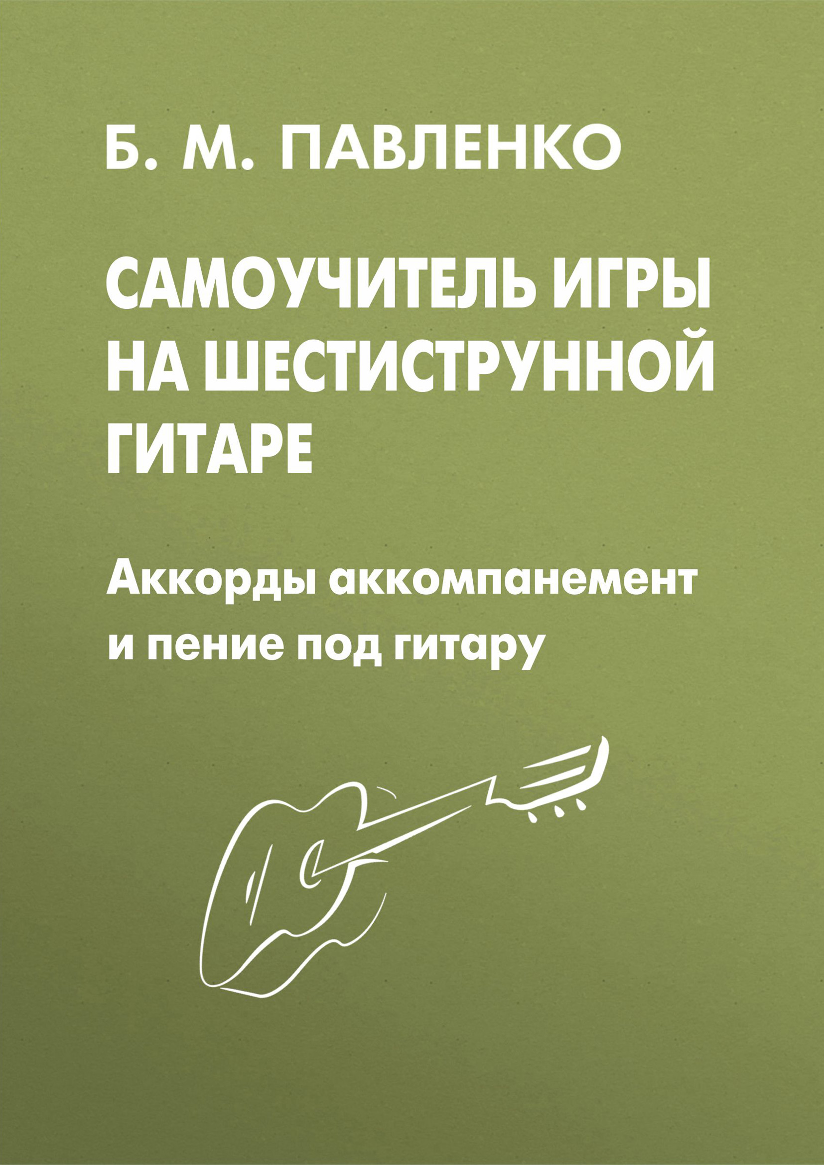 Б. М. Павленко Самоучитель игры на шестиструнной гитаре. Аккорды, аккомпанемент и пение под