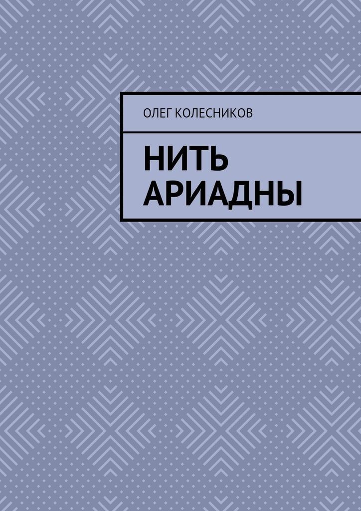 Олег Борисович Колесников Нить Ариадны камила соколова нить ариадны
