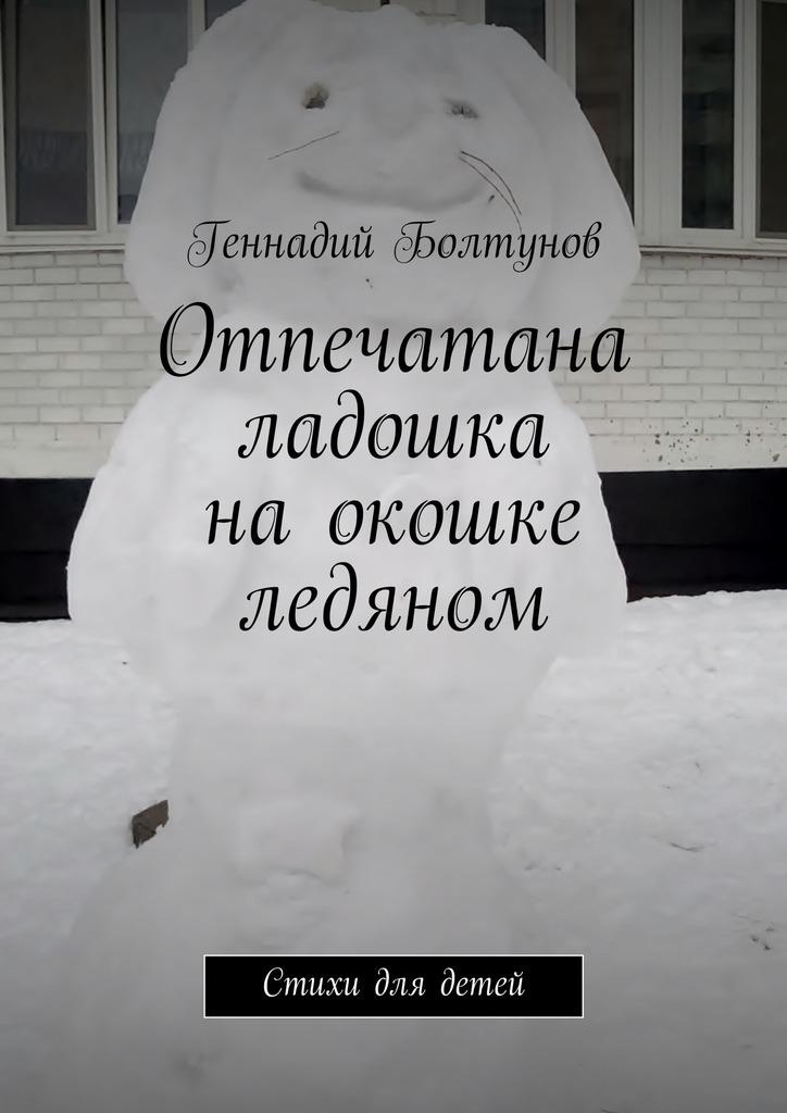 Геннадий Болтунов Отпечатана ладошка наокошке ледяном. Стихи для детей геннадий анатольевич бурлаков новогодние читалки и стихи для детей