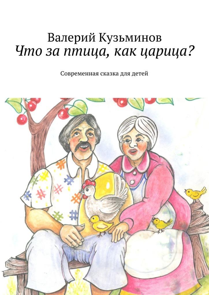 Что заптица, какцарица? Современная сказка длядетей_Валерий Васильевич Кузьминов