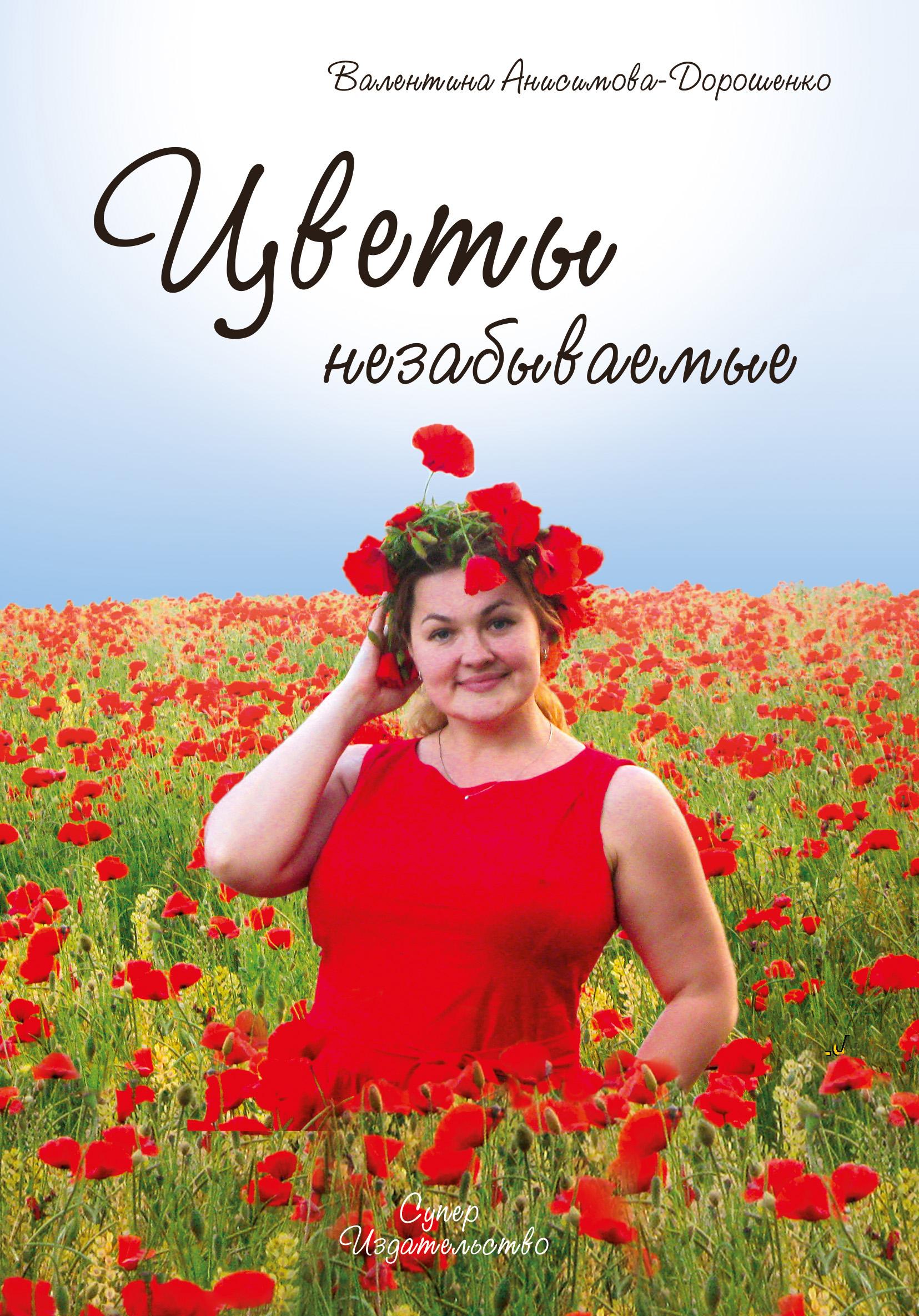 Валентина Анисимова-Дорошенко Цветы незабываемые (сборник)