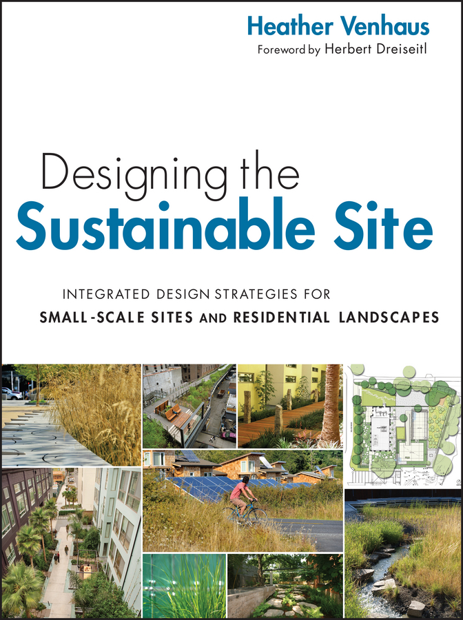 Venhaus Heather L. Designing the Sustainable Site, Enhanced Edition. Integrated Design Strategies for Small Scale Sites and Residential Landscapes eco revelatory design and the values of the residential landscape