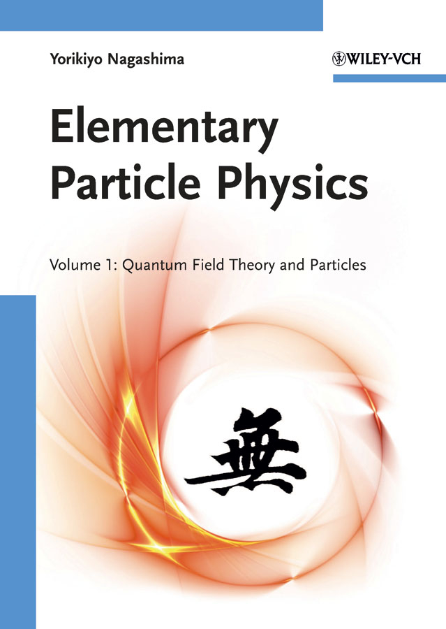 Nagashima Yorikiyo Elementary Particle Physics. Quantum Field Theory and Particles V1
