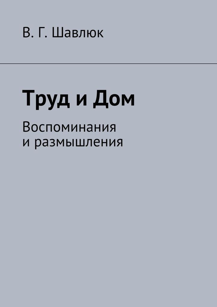Василий Георгиевич Шавлюк Труд и Дом. Воспоминания иразмышления цена