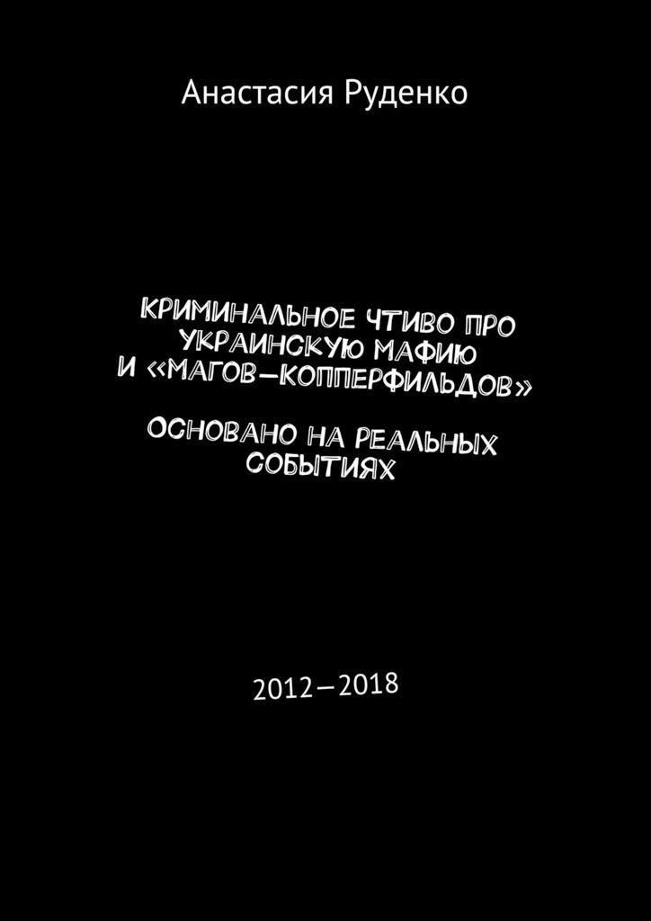 Анастасия Руденко Криминальное чтиво про украинскую мафию и«магов-Копперфильдов». Основано нареальных событиях. 2012—2018 анастасия руденко криминальное чтиво про украинскую мафию и магов копперфильдов основано нареальных событиях 2012 2018