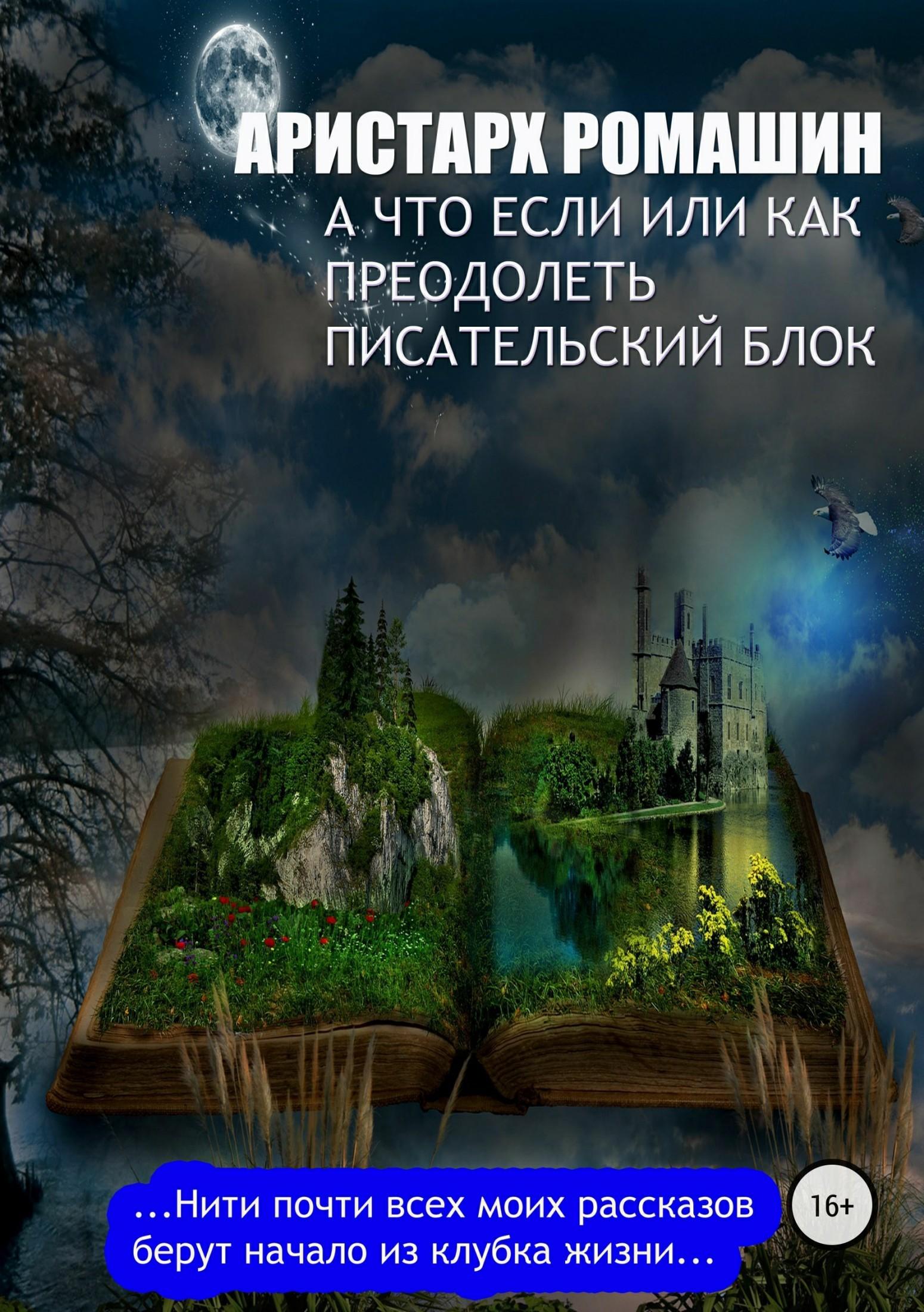 Аристарх Ромашин А что если, или Как преодолеть писательский блок аристарх ромашин утраченный талант