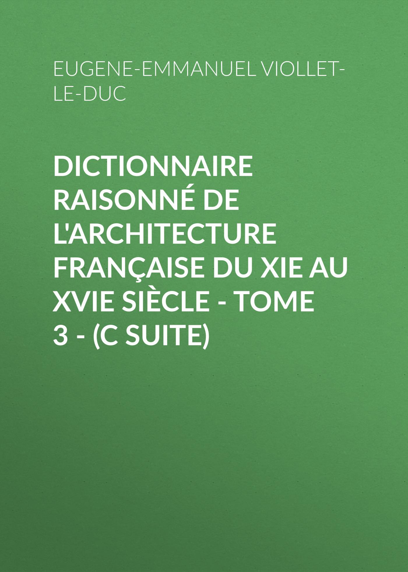 Eugene-Emmanuel Viollet-le-Duc Dictionnaire raisonné de l'architecture française du XIe au XVIe siècle - Tome 3 - (C suite)