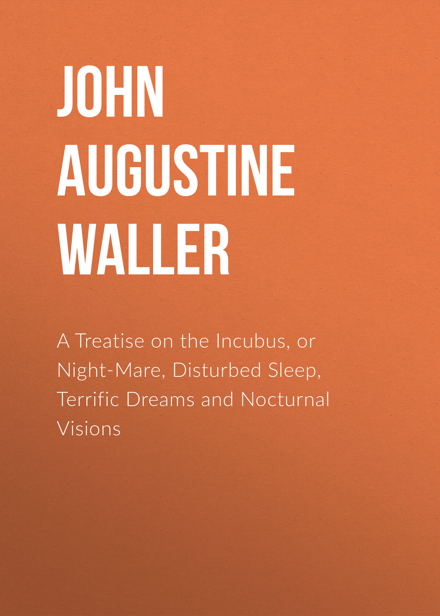 John Augustine Waller A Treatise on the Incubus, or Night-Mare, Disturbed Sleep, Terrific Dreams and Nocturnal Visions andrew gray a treatise on spinning machinery
