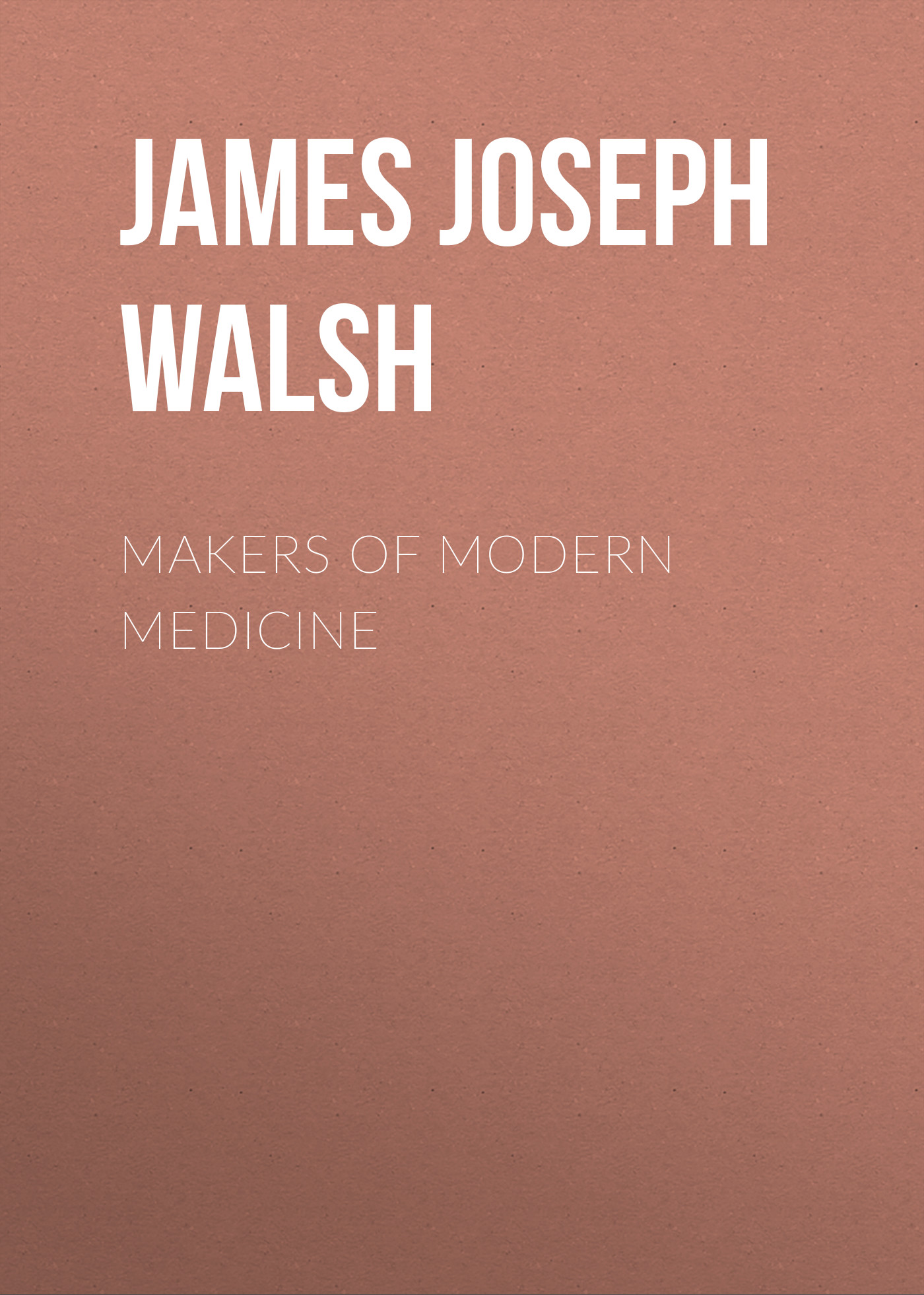 James Joseph Walsh Makers of Modern Medicine dawson william james literary leaders of modern england selected chapters from the makers of modern poetry and the makers of modern prose