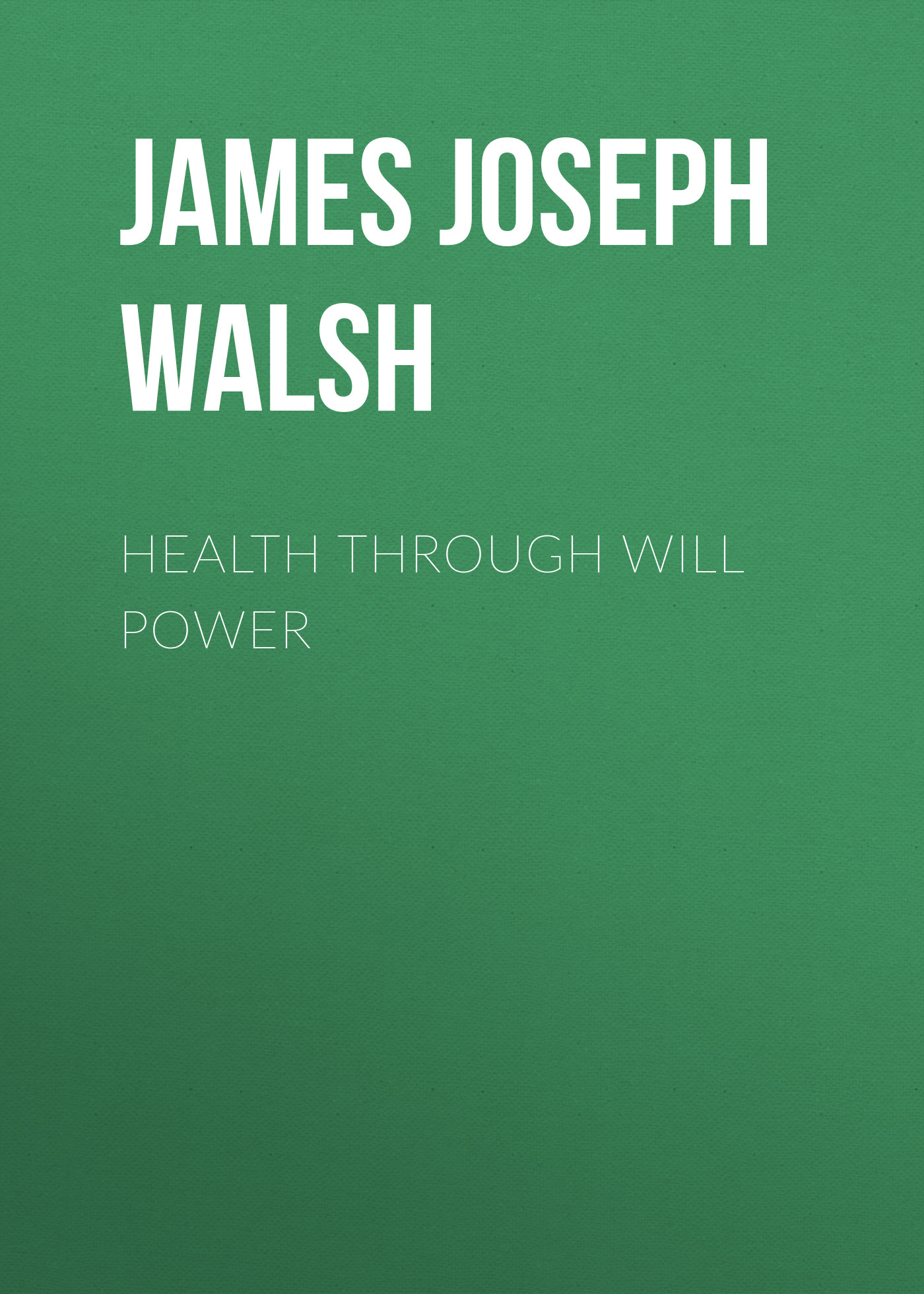 James Joseph Walsh Health Through Will Power james robertson joseph knight