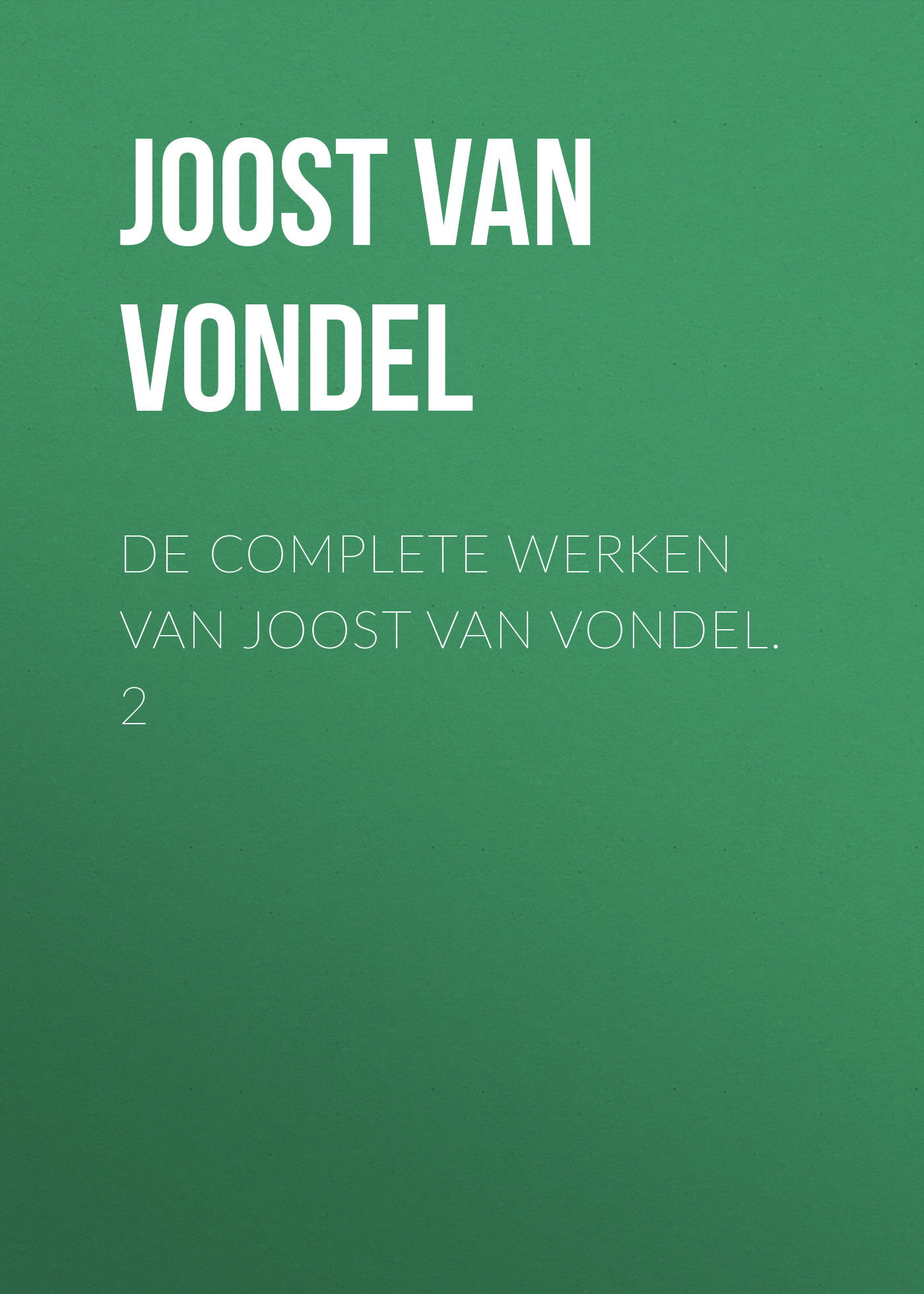 Joost van den Vondel De complete werken van Joost van Vondel. 2 joost van den vondel de complete werken van joost van vondel 3