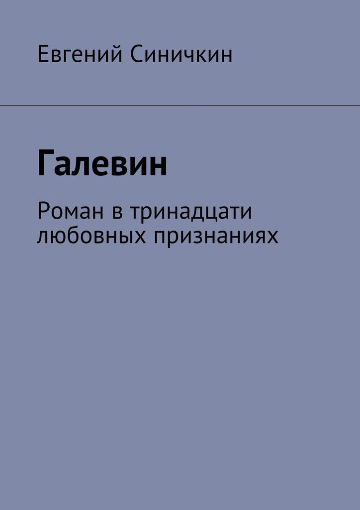 Евгений Синичкин Галевин. Роман втринадцати любовных признаниях жадан с ворошиловград роман