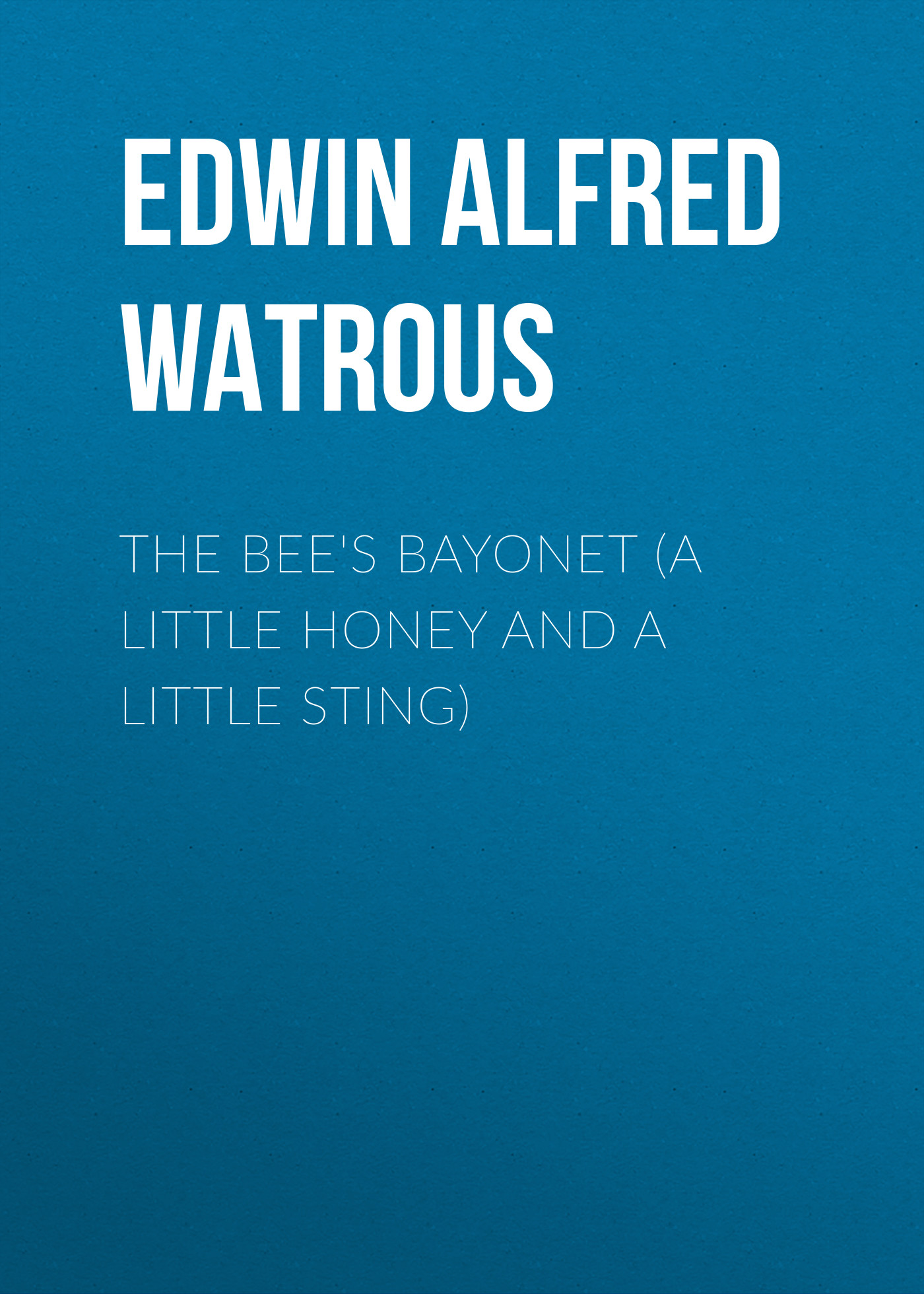 Edwin Alfred Watrous The Bee's Bayonet (a Little Honey and a Little Sting)
