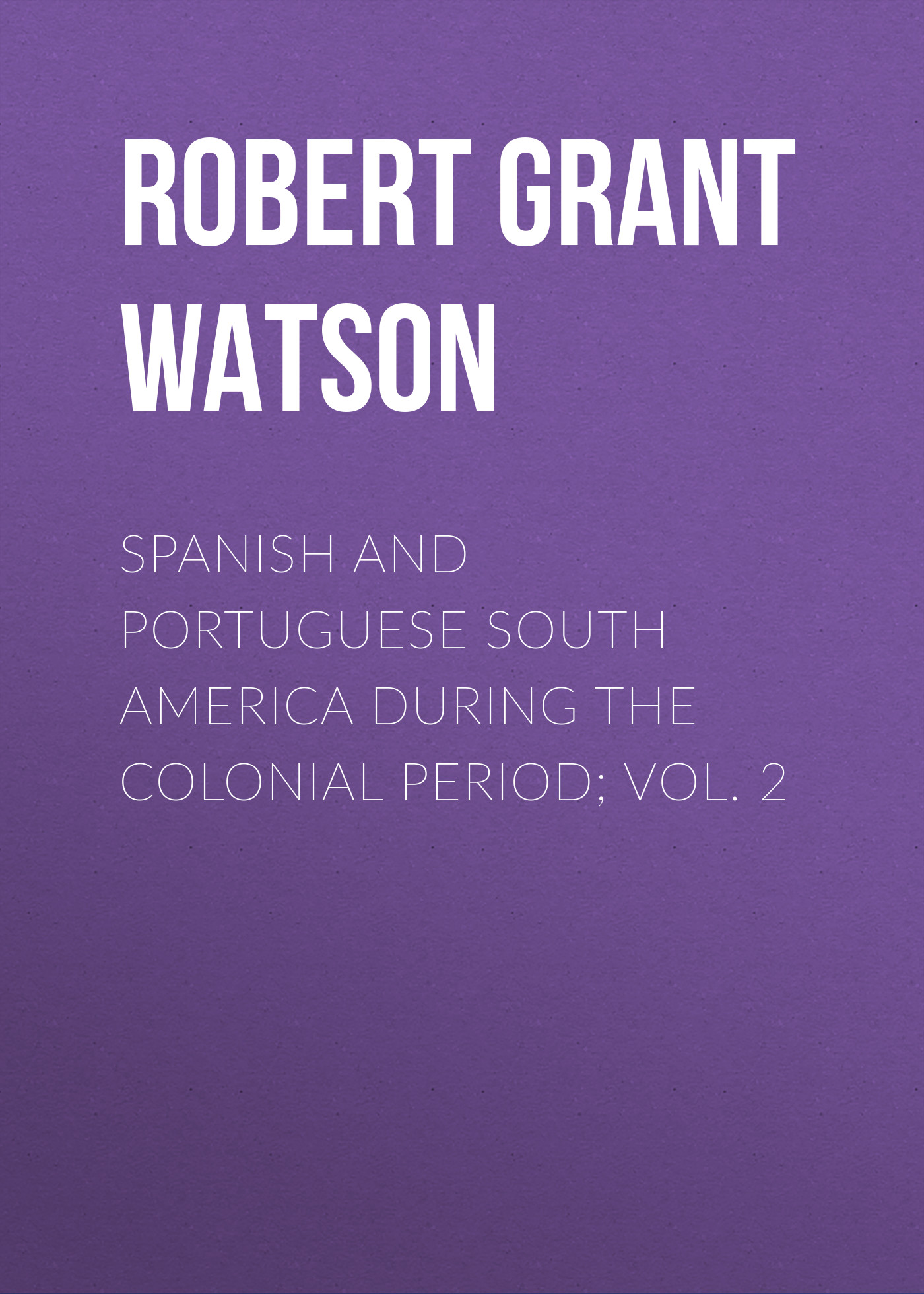 Robert Grant Watson Spanish and Portuguese South America during the Colonial Period; Vol. 2 robert alexander watson the expositor s bible judges and ruth