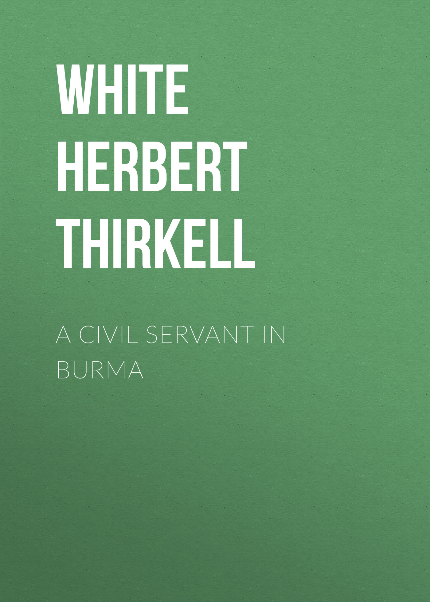 White Herbert Thirkell A Civil Servant in Burma