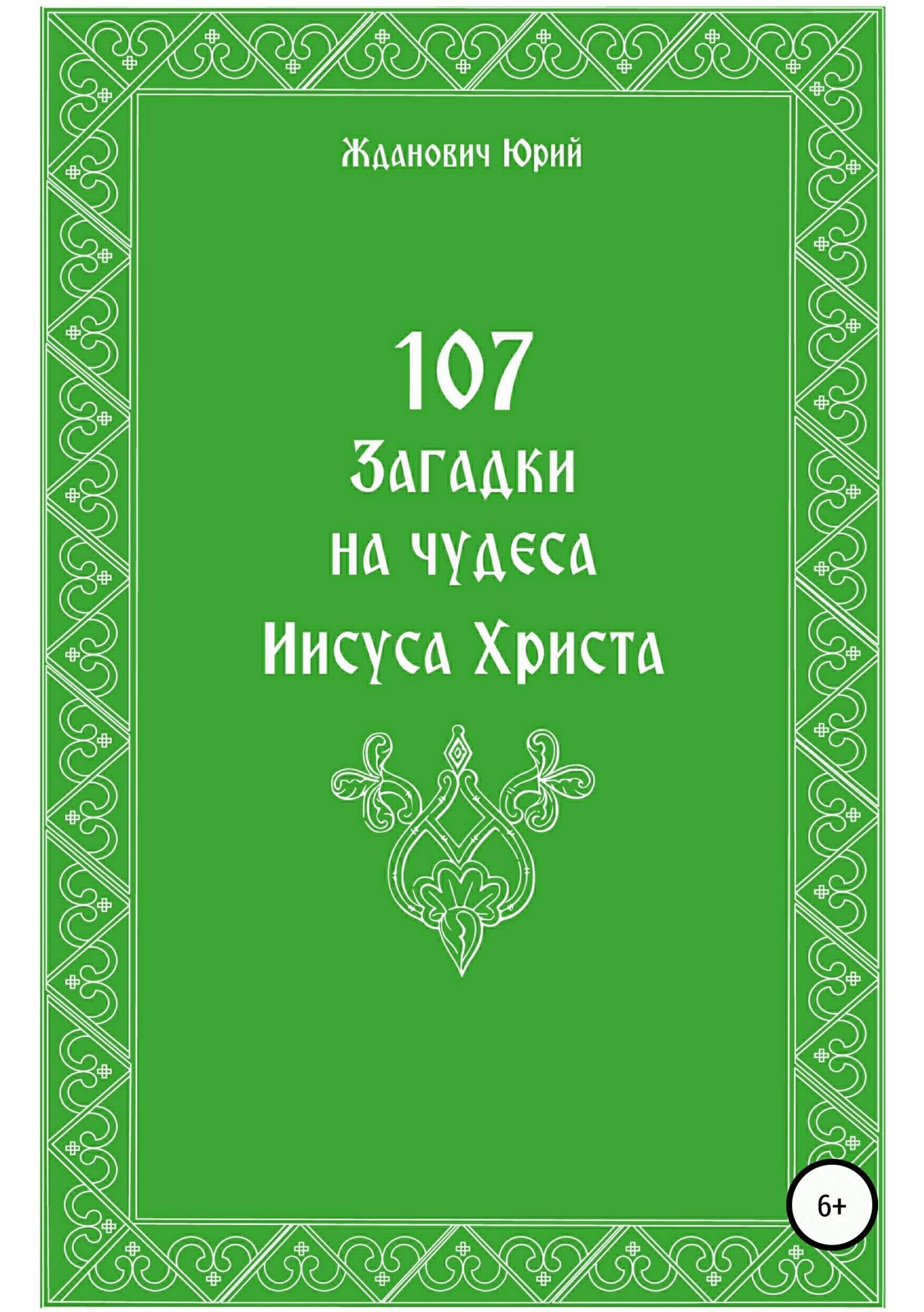 Юрий Михайлович Жданович 107 загадок на чудеса Иисуса Христа арсений соколов книга иисуса навина