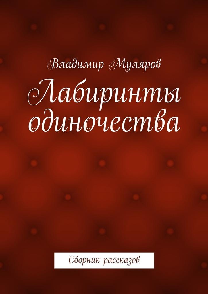 Владимир Муляров Лабиринты одиночества. Сборник рассказов владимир шахиджанян мне интересны все люди