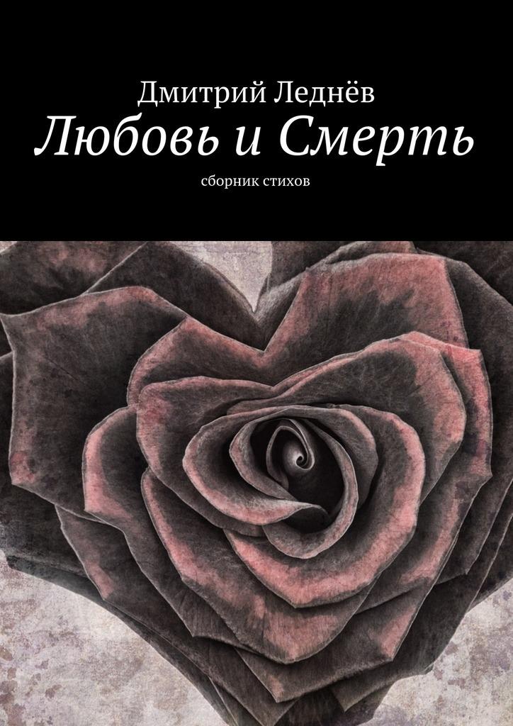 Дмитрий Леднев Любовь и Смерть. Сборник стихов антипенко эдуард сафронович строки поэзии
