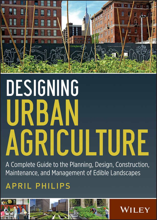 April Philips Designing Urban Agriculture. A Complete Guide to the Planning, Design, Construction, Maintenance and Management of Edible Landscapes michael bayer becoming an urban planner a guide to careers in planning and urban design