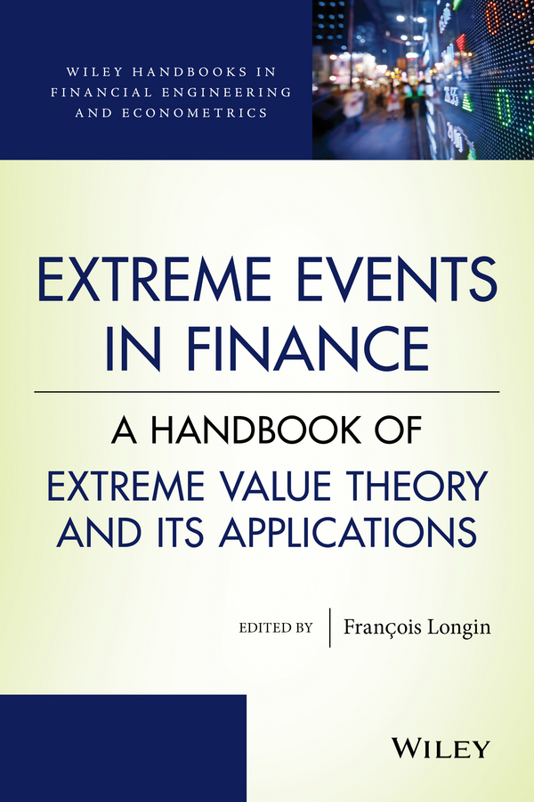 Francois Longin Extreme Events in Finance. A Handbook of Extreme Value Theory and its Applications handbook of heavy tailed distributions in finance handbooks in finance