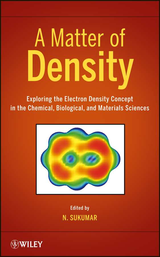 N. Sukumar A Matter of Density. Exploring the Electron Density Concept in the Chemical, Biological, and Materials Sciences