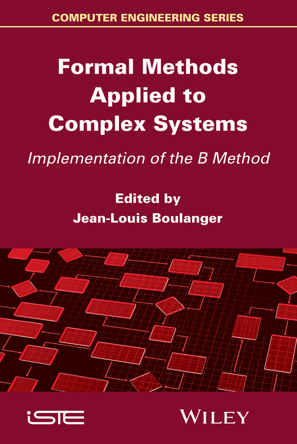 Jean-Louis Boulanger Formal Methods Applied to Industrial Complex Systems. Implementation of the B Method jean louis boulanger formal methods industrial use from model to the code