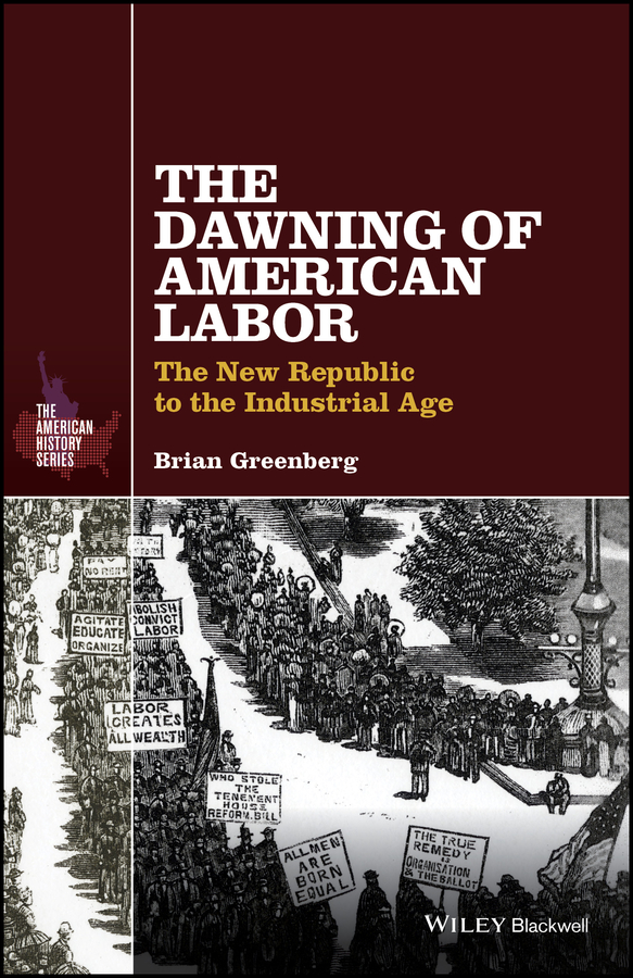 Brian Greenberg The Dawning of American Labor. The New Republic to the Industrial Age the politics of devotional labor