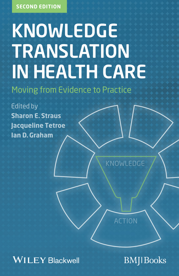 Sharon Straus Knowledge Translation in Health Care. Moving from Evidence to Practice