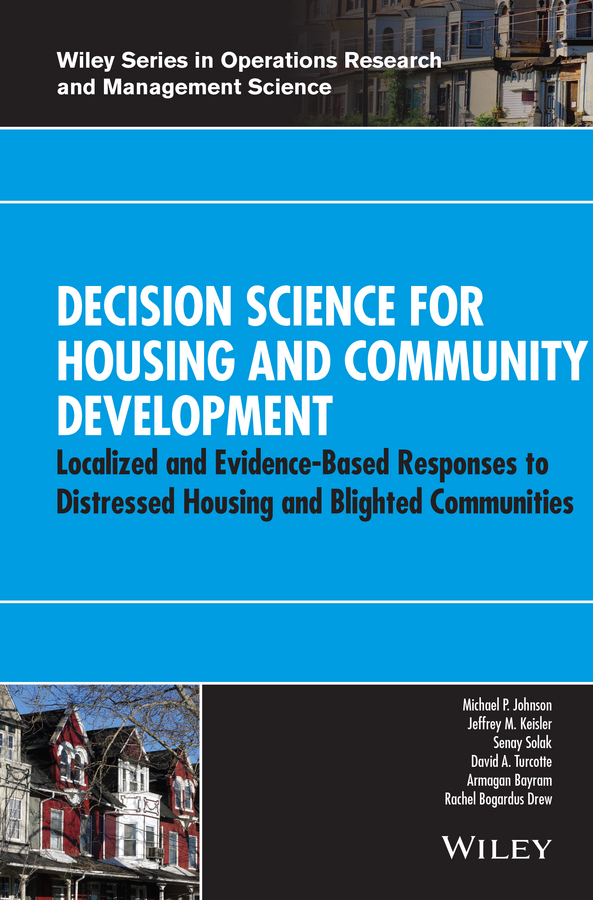 Senay Solak Decision Science for Housing and Community Development. Localized and Evidence-Based Responses to Distressed Housing and Blighted Communities