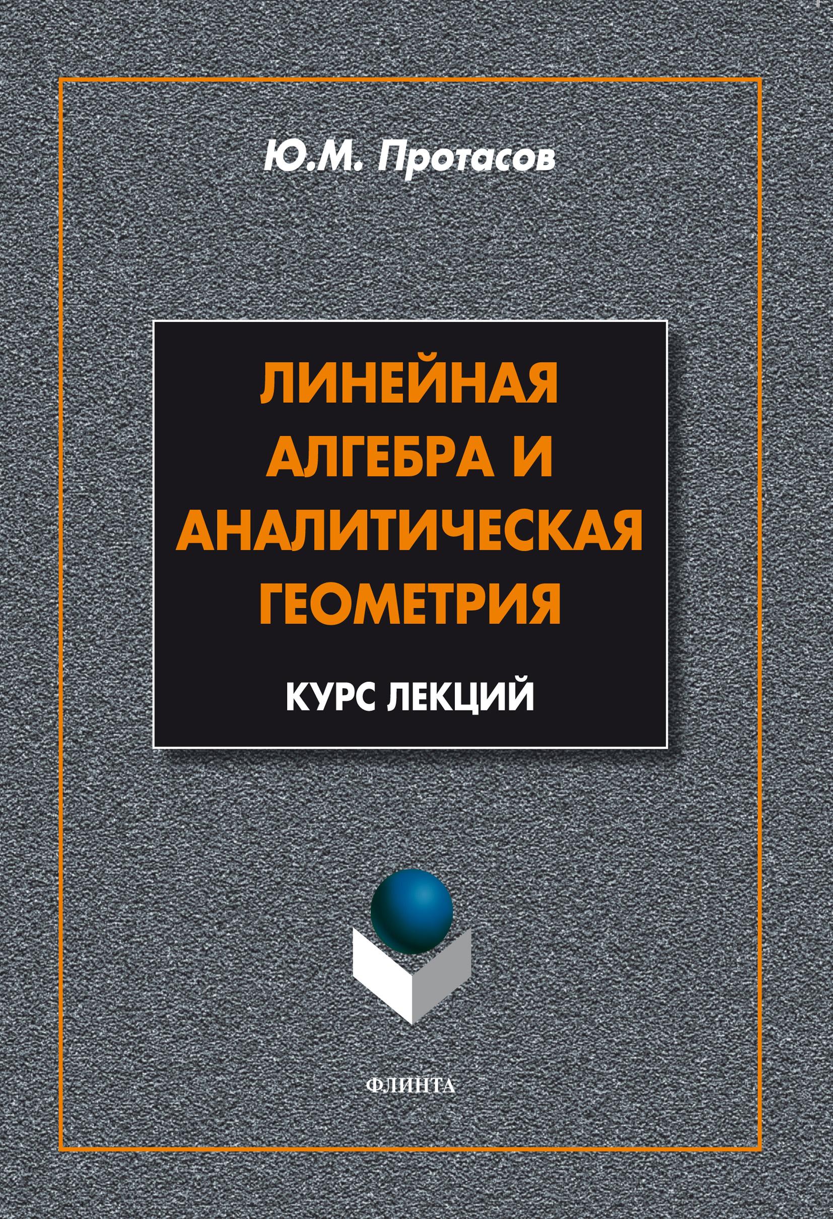 Ю. М. Протасов Линейная алгебра и аналитическая геометрия. Курс лекций м м глухов алгебра и геометрия