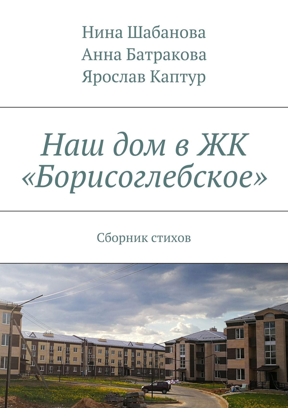 Нина Шабанова Наш дом в ЖК «Борисоглебское». Сборник стихов