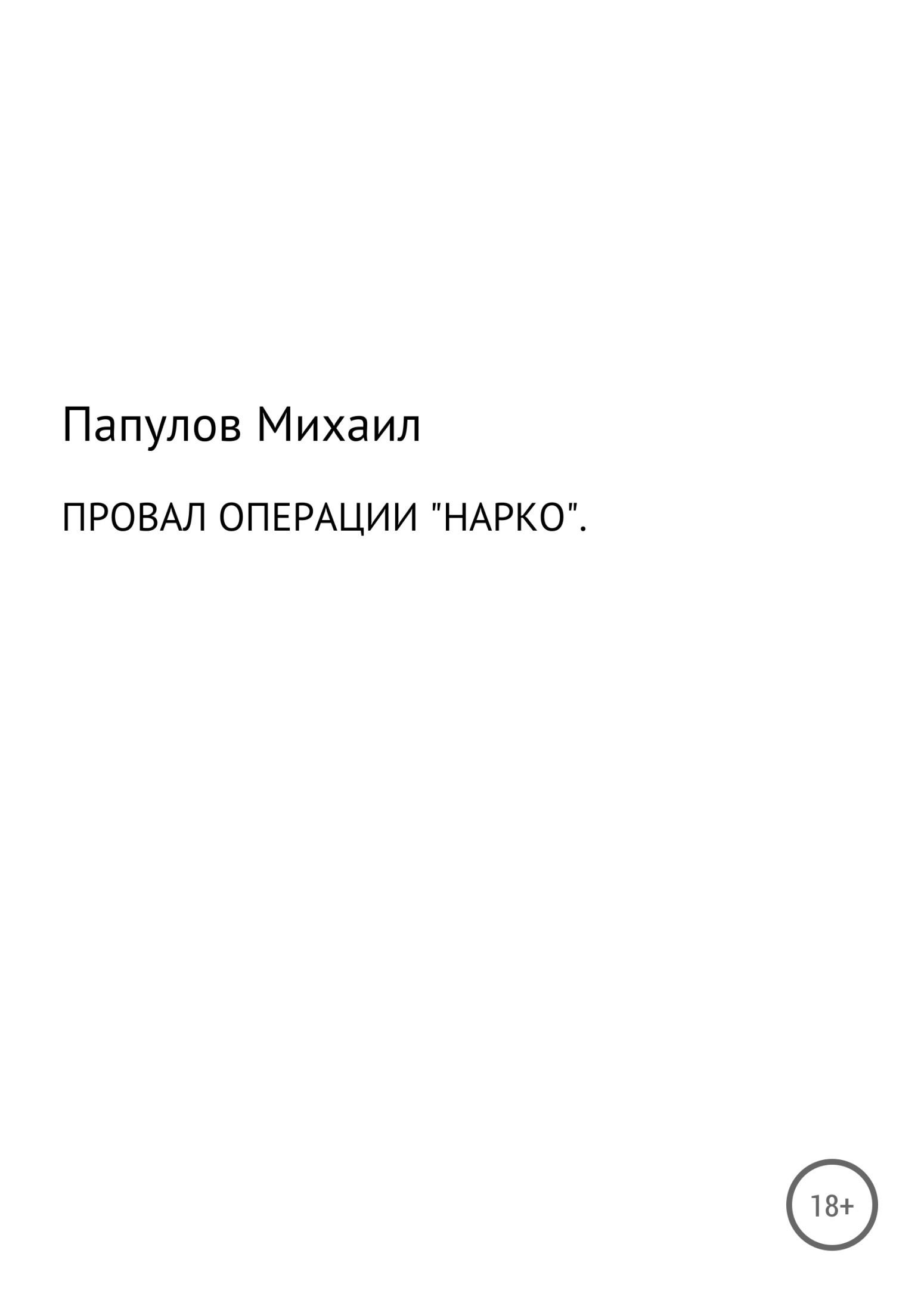 Юрьевич Михаил Папулов Провал операции «Нарко»