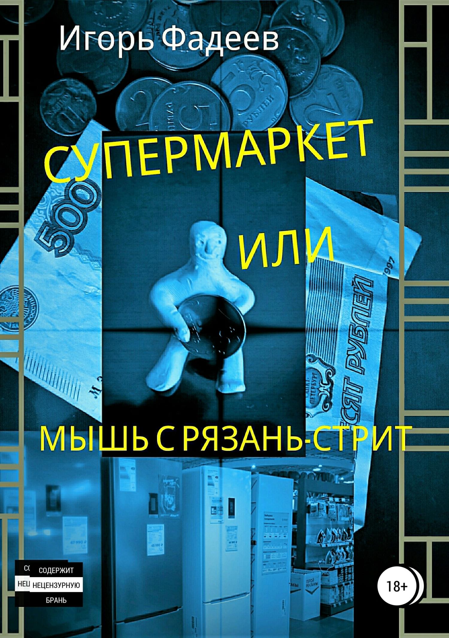 Игорь Алексеевич Фадеев Супермаркет, или Мышь с Рязань-стрит игорь алексеевич фадеев жизнь плохая а хочется рая