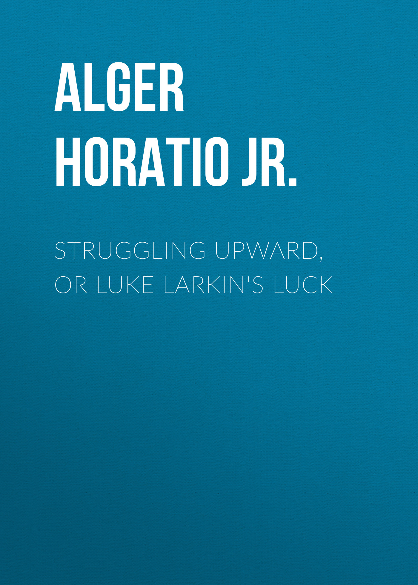 Alger Horatio Jr. Struggling Upward, or Luke Larkin's Luck амоксициллин сандоз 500 мг n12 табл
